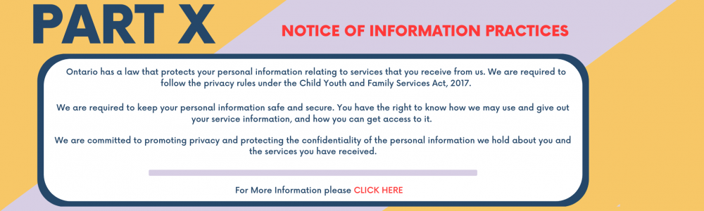 Part X Notice of Information Practices Ontario has a law that protects your personal information relating to services that you receive from us. We are required to follow the privacy rules under the Child Youth and Family Services Act, 2017. We are required to keep your personal information safe and secure. You have the right to know how we may use and give out your service information, and how you can get access to it.  We are committed to promoting privacy and protect the confidentiality of personal info